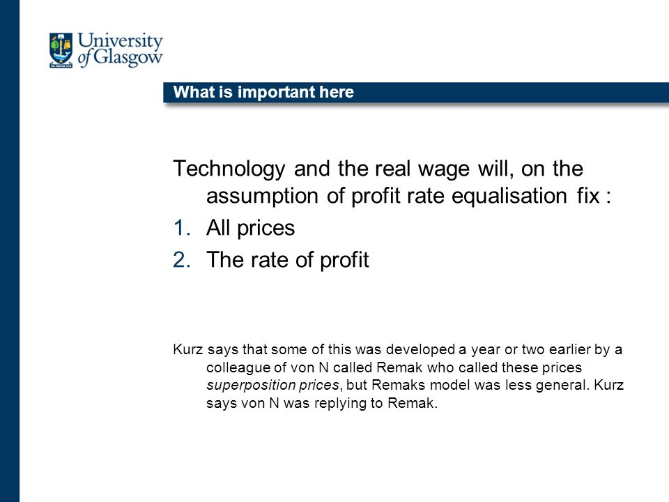What is important here Technology and the real wage will, on the assumption of profit rate equalisation fix : 1.All prices 2.The rate of profit Kurz says that some of this was developed a year or two earlier by a colleague of von N called Remak who called these prices superposition prices, but Remaks model was less general.