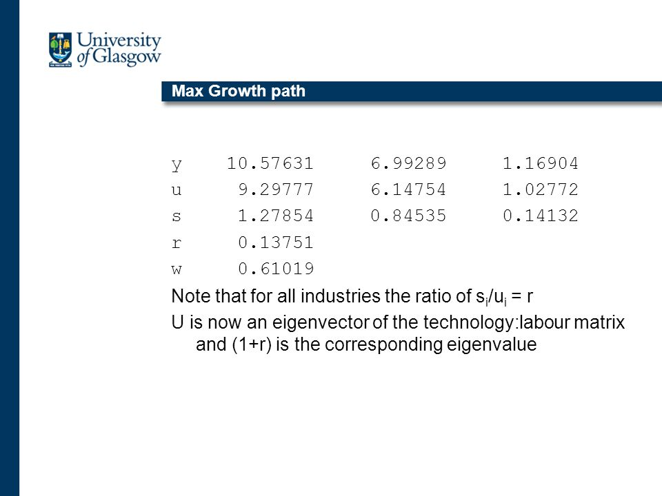 Max Growth path y 10.57631 6.99289 1.16904 u 9.29777 6.14754 1.02772 s 1.27854 0.84535 0.14132 r 0.13751 w 0.61019 Note that for all industries the ratio of s i /u i = r U is now an eigenvector of the technology:labour matrix and (1+r) is the corresponding eigenvalue