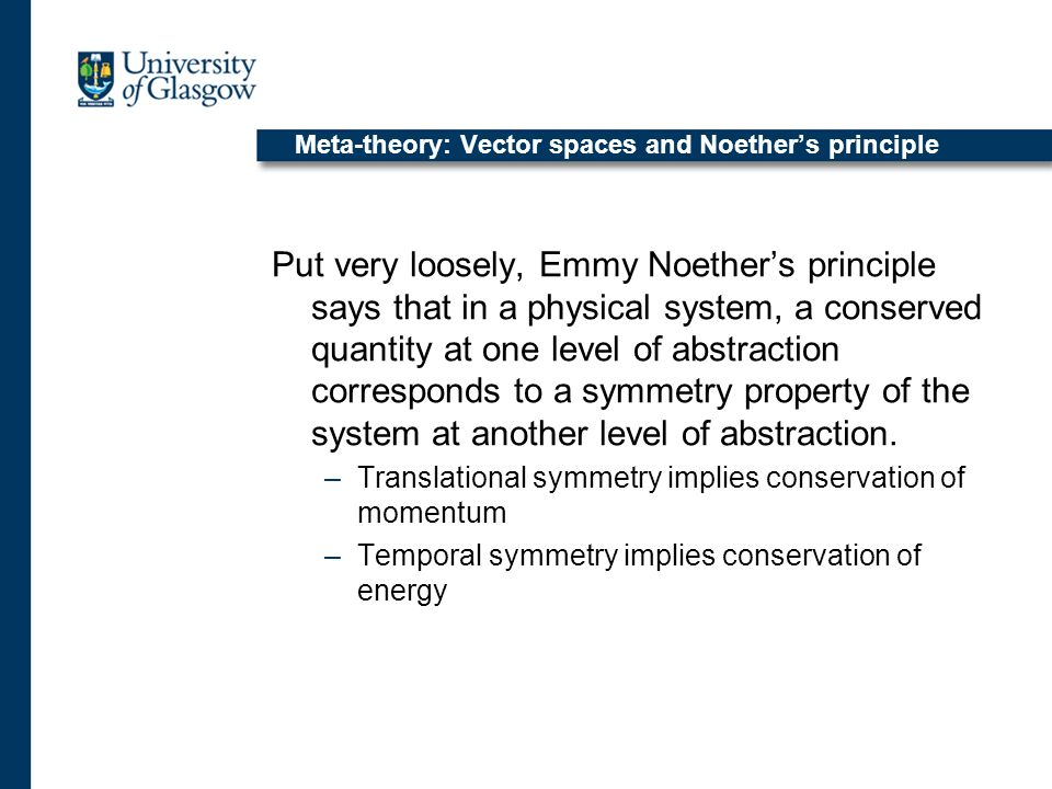 Meta-theory: Vector spaces and Noethers principle Put very loosely, Emmy Noethers principle says that in a physical system, a conserved quantity at one level of abstraction corresponds to a symmetry property of the system at another level of abstraction.
