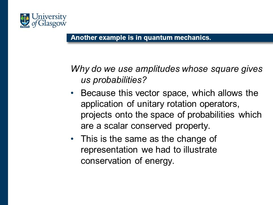 Another example is in quantum mechanics. Why do we use amplitudes whose square gives us probabilities? Because this vector space, which allows the app