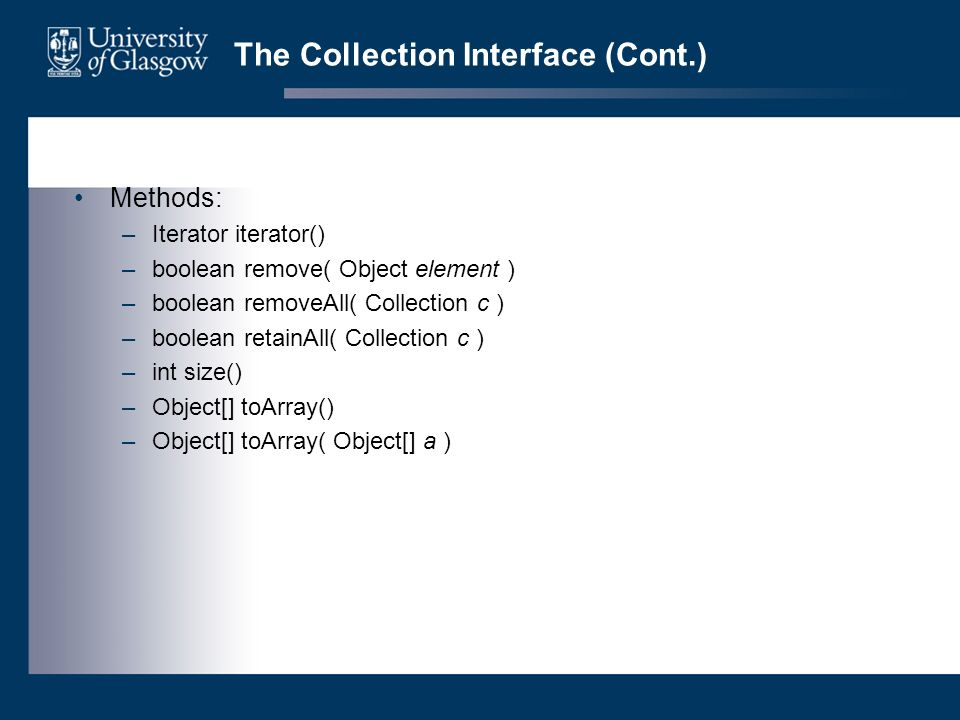 The Collection Interface (Cont.) Methods: –Iterator iterator() –boolean remove( Object element ) –boolean removeAll( Collection c ) –boolean retainAll( Collection c ) –int size() –Object[] toArray() –Object[] toArray( Object[] a )
