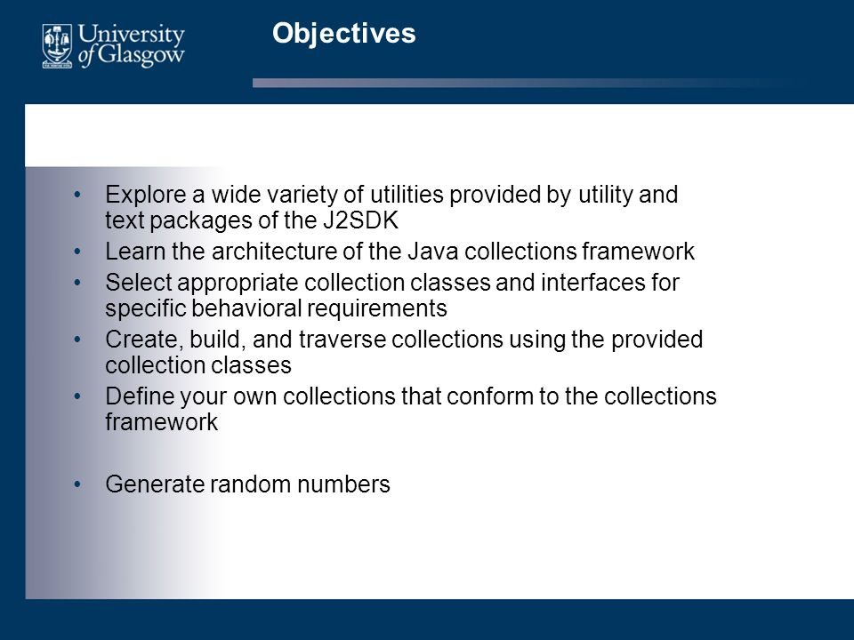 Objectives Explore a wide variety of utilities provided by utility and text packages of the J2SDK Learn the architecture of the Java collections framework Select appropriate collection classes and interfaces for specific behavioral requirements Create, build, and traverse collections using the provided collection classes Define your own collections that conform to the collections framework Generate random numbers