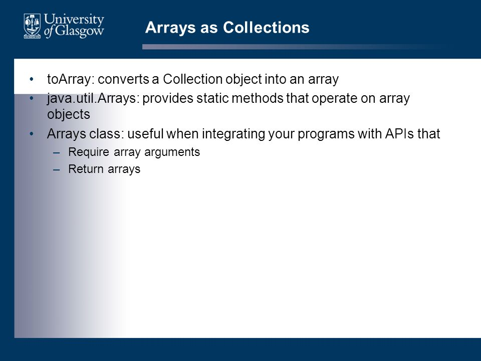 Arrays as Collections toArray: converts a Collection object into an array java.util.Arrays: provides static methods that operate on array objects Arrays class: useful when integrating your programs with APIs that –Require array arguments –Return arrays