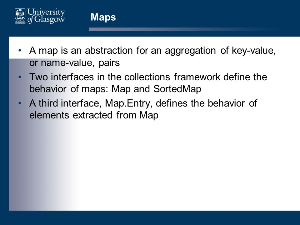 Maps A map is an abstraction for an aggregation of key-value, or name-value, pairs Two interfaces in the collections framework define the behavior of maps: Map and SortedMap A third interface, Map.Entry, defines the behavior of elements extracted from Map