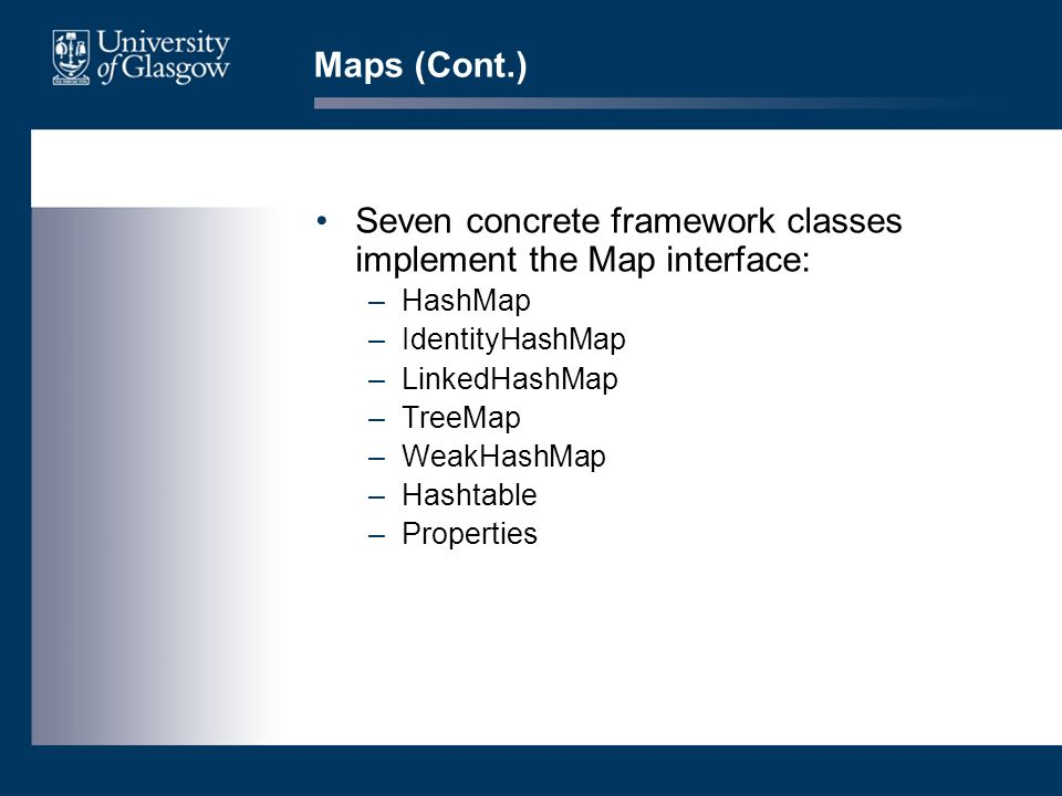 Maps (Cont.) Seven concrete framework classes implement the Map interface: –HashMap –IdentityHashMap –LinkedHashMap –TreeMap –WeakHashMap –Hashtable –Properties