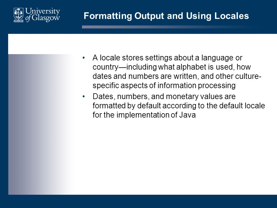 Formatting Output and Using Locales A locale stores settings about a language or countryincluding what alphabet is used, how dates and numbers are written, and other culture- specific aspects of information processing Dates, numbers, and monetary values are formatted by default according to the default locale for the implementation of Java