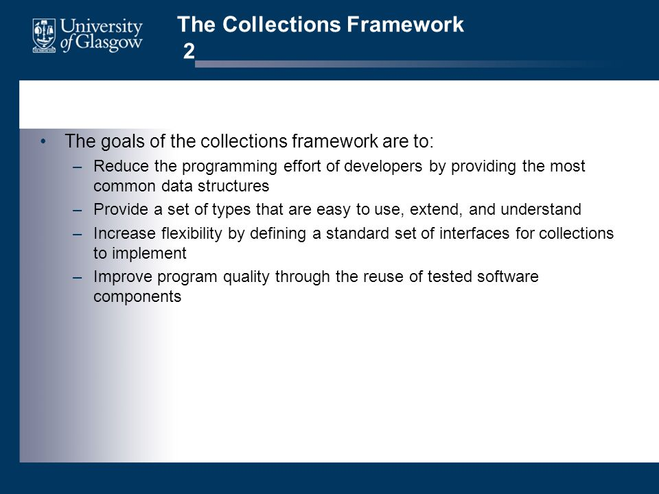 The Collections Framework 2 The goals of the collections framework are to: –Reduce the programming effort of developers by providing the most common data structures –Provide a set of types that are easy to use, extend, and understand –Increase flexibility by defining a standard set of interfaces for collections to implement –Improve program quality through the reuse of tested software components