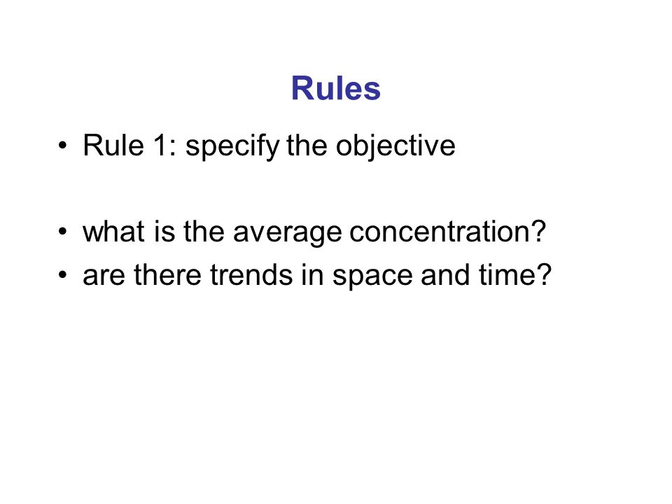 Rules Rule 1: specify the objective what is the average concentration? are there trends in space and time?