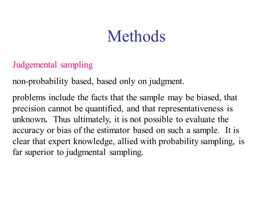 Methods Judgemental sampling non-probability based, based only on judgment. problems include the facts that the sample may be biased, that precision c