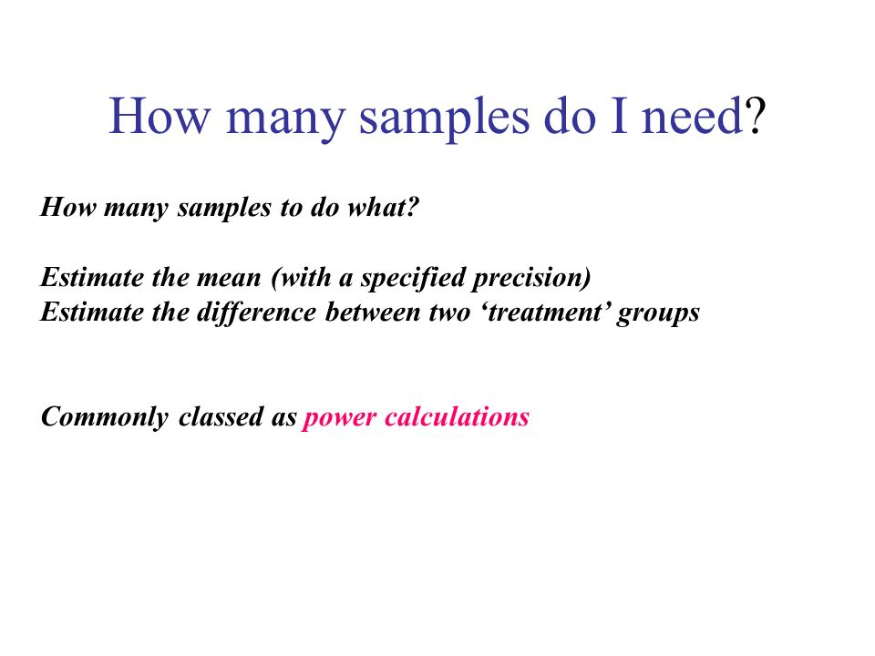 How many samples do I need? How many samples to do what? Estimate the mean (with a specified precision) Estimate the difference between two treatment