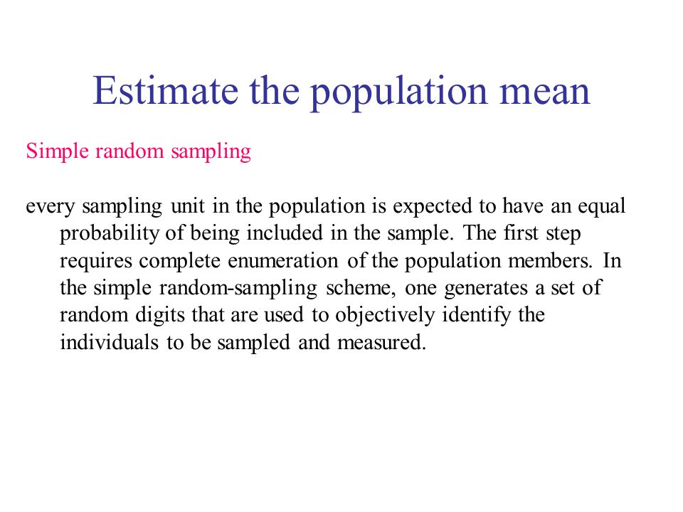 Estimate the population mean Simple random sampling every sampling unit in the population is expected to have an equal probability of being included i
