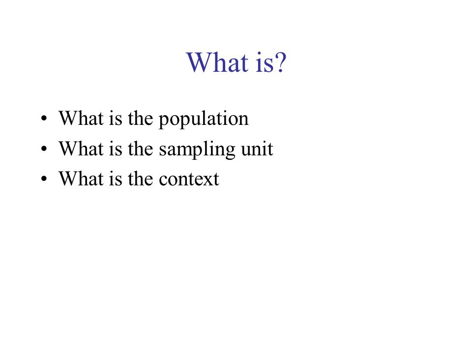 What is? What is the population What is the sampling unit What is the context