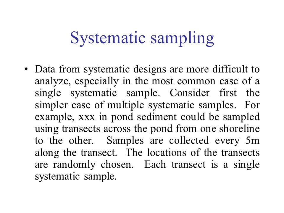 Systematic sampling Data from systematic designs are more difficult to analyze, especially in the most common case of a single systematic sample. Cons