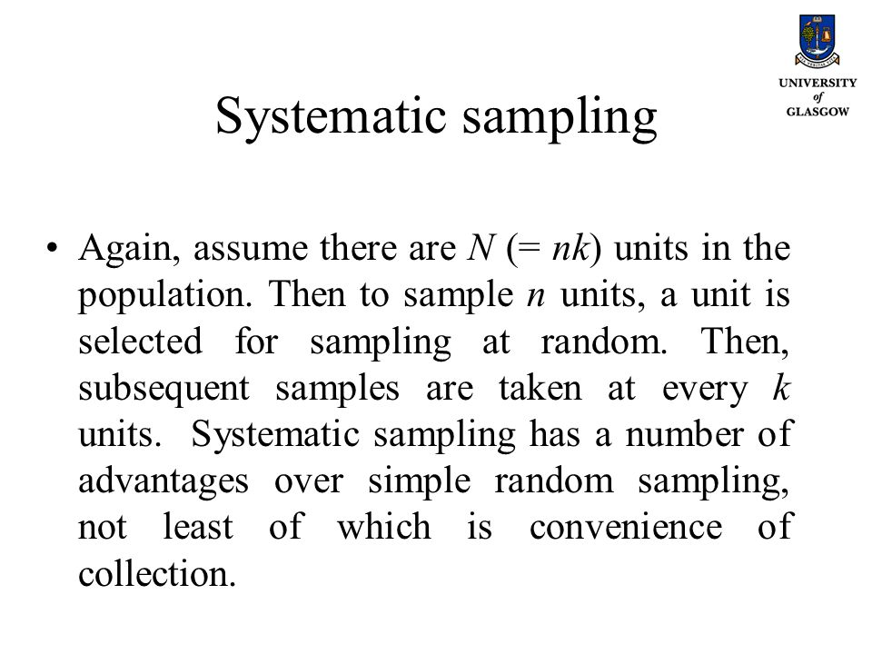 Systematic sampling Again, assume there are N (= nk) units in the population. Then to sample n units, a unit is selected for sampling at random. Then,