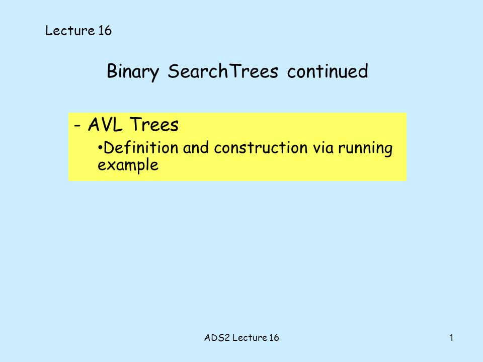 1 Binary SearchTrees continued - AVL Trees Definition and construction via running example Lecture 16 ADS2 Lecture 16