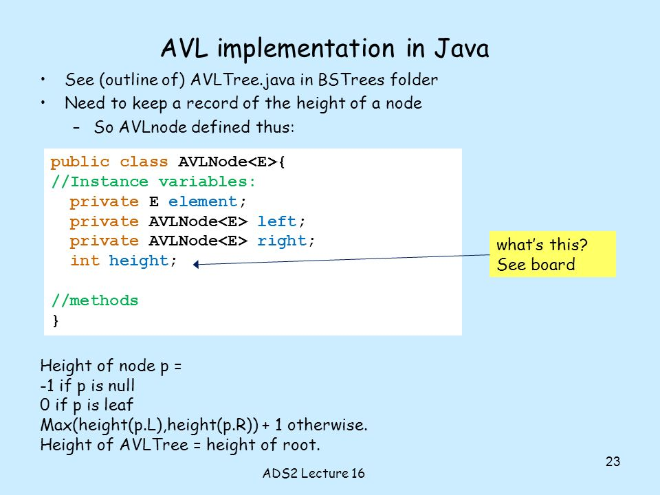 public class AVLNode { //Instance variables: private E element; private AVLNode left; private AVLNode right; int height; //methods } AVL implementation in Java See (outline of) AVLTree.java in BSTrees folder Need to keep a record of the height of a node –So AVLnode defined thus: whats this.