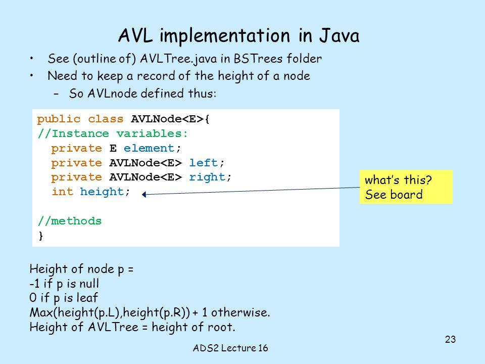 public class AVLNode { //Instance variables: private E element; private AVLNode left; private AVLNode right; int height; //methods } AVL implementatio