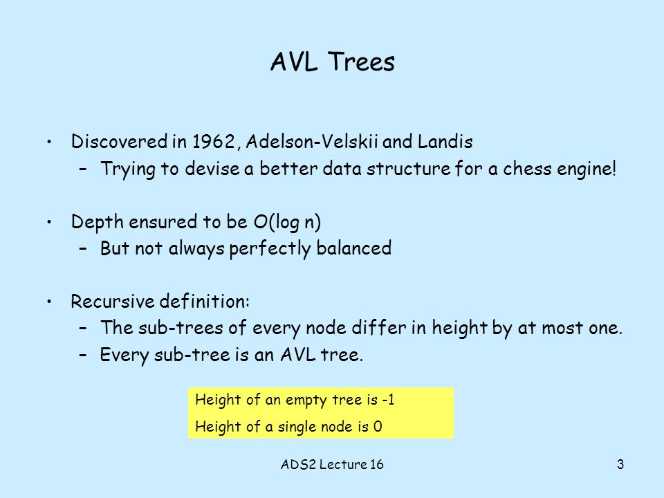 AVL Trees Discovered in 1962, Adelson-Velskii and Landis –Trying to devise a better data structure for a chess engine.