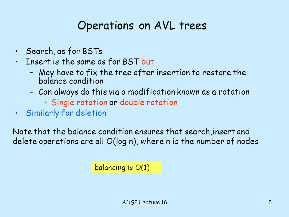 Operations on AVL trees Search, as for BSTs Insert is the same as for BST but –May have to fix the tree after insertion to restore the balance condition –Can always do this via a modification known as a rotation Single rotation or double rotation Similarly for deletion Note that the balance condition ensures that search,insert and delete operations are all O(log n), where n is the number of nodes balancing is O(1) 5 ADS2 Lecture 16