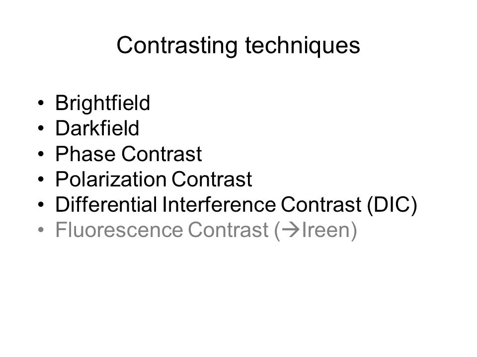 Contrasting techniques Brightfield Darkfield Phase Contrast Polarization Contrast Differential Interference Contrast (DIC) Fluorescence Contrast ( Ire