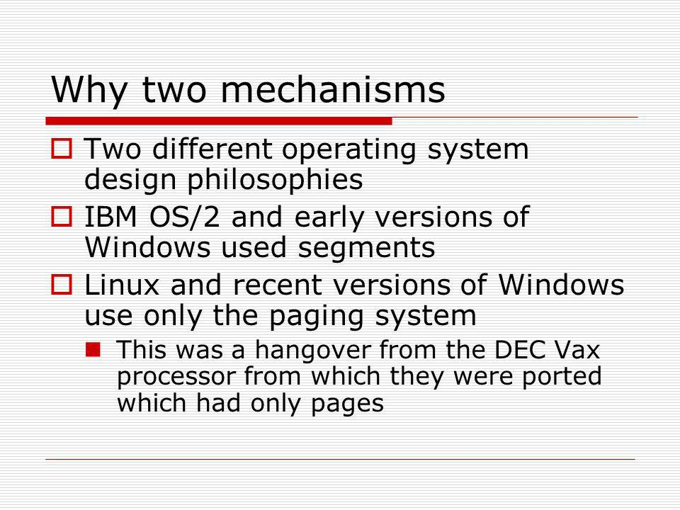 Why two mechanisms Two different operating system design philosophies IBM OS/2 and early versions of Windows used segments Linux and recent versions of Windows use only the paging system This was a hangover from the DEC Vax processor from which they were ported which had only pages