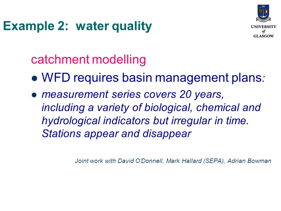 Example 2: water quality catchment modelling WFD requires basin management plans : measurement series covers 20 years, including a variety of biological, chemical and hydrological indicators but irregular in time.