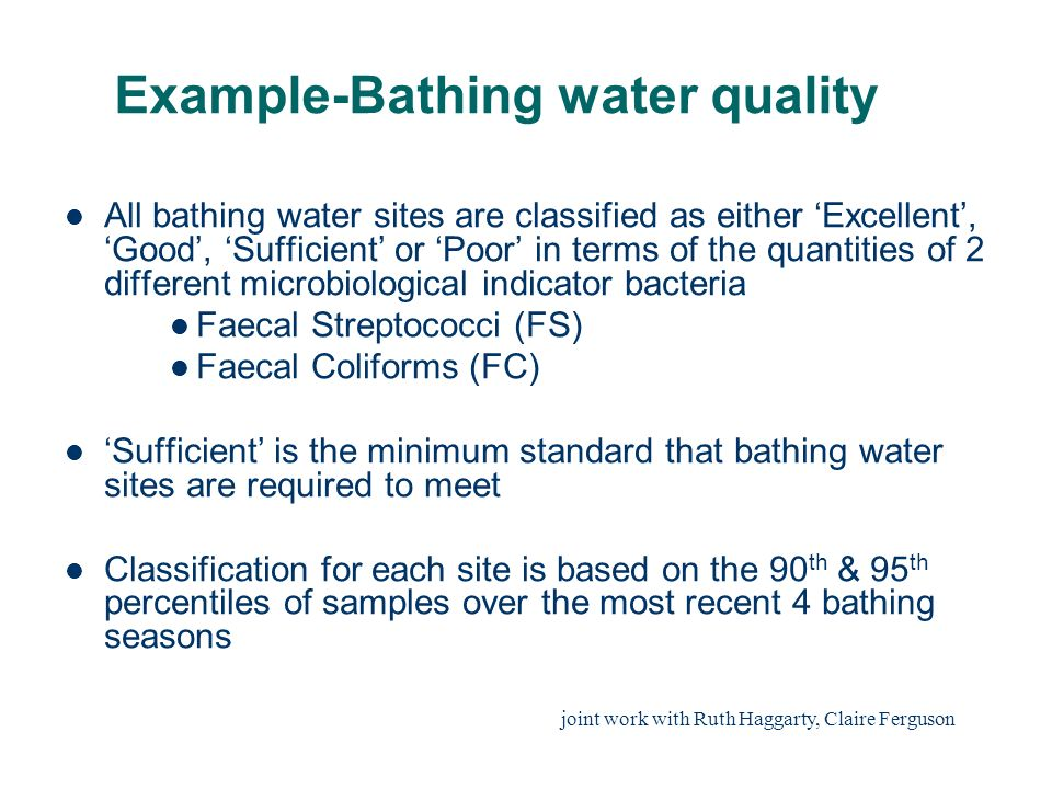 Example-Bathing water quality All bathing water sites are classified as either Excellent, Good, Sufficient or Poor in terms of the quantities of 2 different microbiological indicator bacteria Faecal Streptococci (FS) Faecal Coliforms (FC) Sufficient is the minimum standard that bathing water sites are required to meet Classification for each site is based on the 90 th & 95 th percentiles of samples over the most recent 4 bathing seasons joint work with Ruth Haggarty, Claire Ferguson