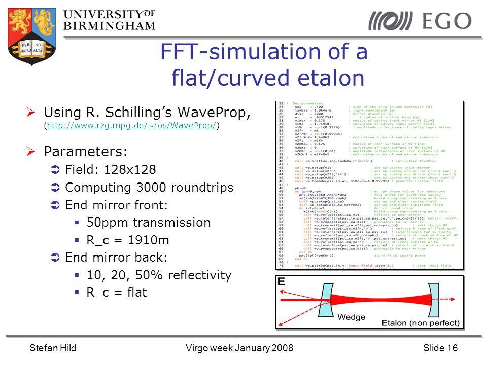 Stefan HildVirgo week January 2008Slide 16 FFT-simulation of a flat/curved etalon Using R. Schillings WaveProp, (http://www.rzg.mpg.de/~ros/WaveProp/)