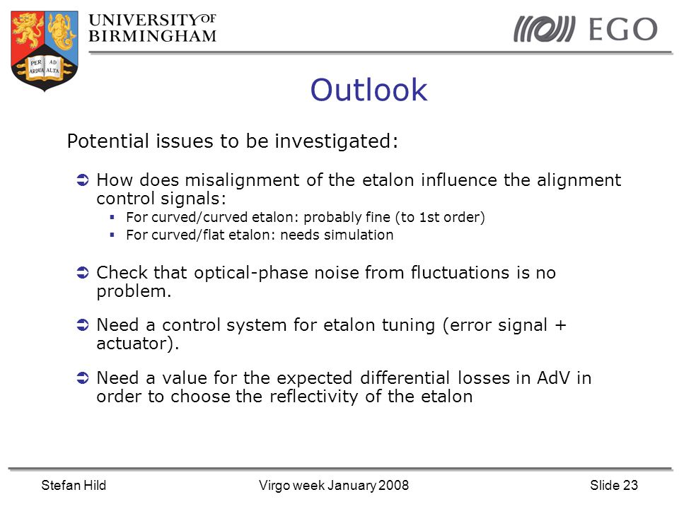 Stefan HildVirgo week January 2008Slide 23 Outlook Potential issues to be investigated: How does misalignment of the etalon influence the alignment control signals: For curved/curved etalon: probably fine (to 1st order) For curved/flat etalon: needs simulation Check that optical-phase noise from fluctuations is no problem.
