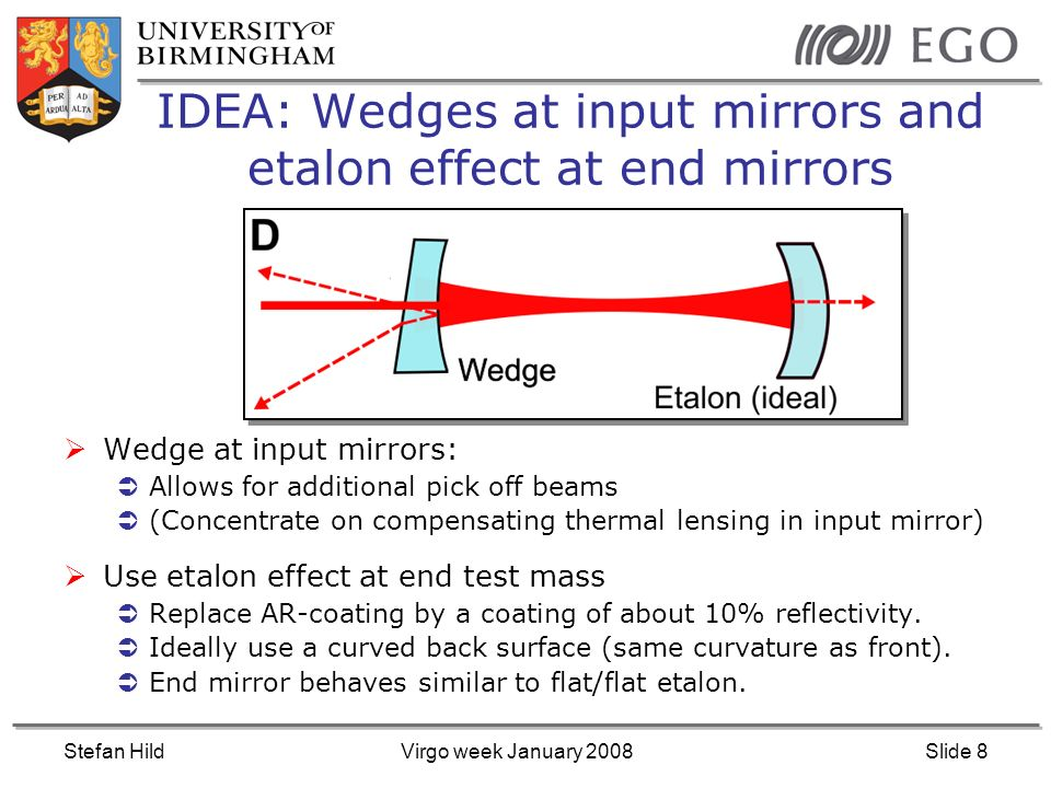 Stefan HildVirgo week January 2008Slide 8 IDEA: Wedges at input mirrors and etalon effect at end mirrors Wedge at input mirrors: Allows for additional pick off beams (Concentrate on compensating thermal lensing in input mirror) Use etalon effect at end test mass Replace AR-coating by a coating of about 10% reflectivity.