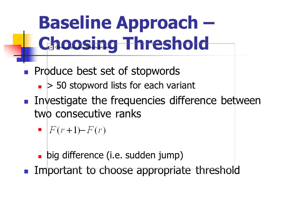 Baseline Approach – Choosing Threshold Produce best set of stopwords > 50 stopword lists for each variant Investigate the frequencies difference between two consecutive ranks big difference (i.e.