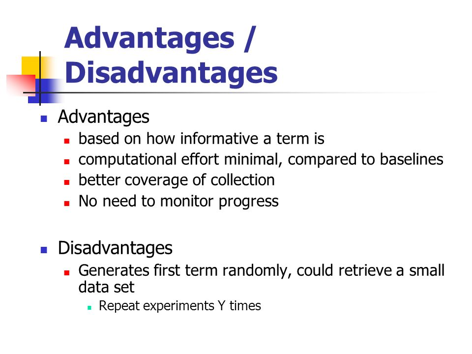 Advantages / Disadvantages Advantages based on how informative a term is computational effort minimal, compared to baselines better coverage of collection No need to monitor progress Disadvantages Generates first term randomly, could retrieve a small data set Repeat experiments Y times