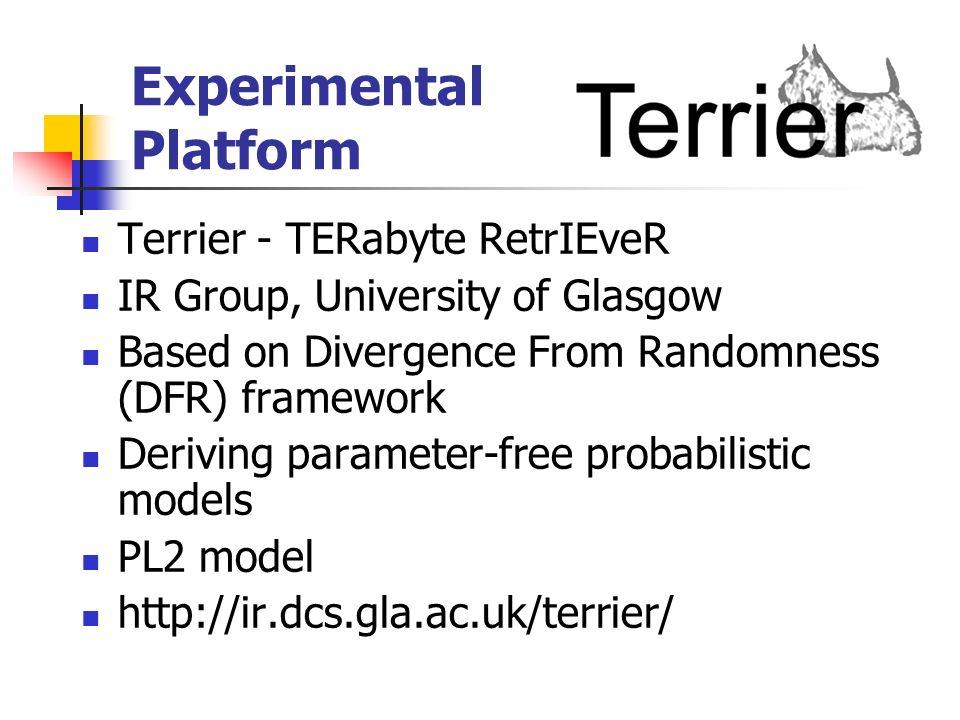 Experimental Platform Terrier - TERabyte RetrIEveR IR Group, University of Glasgow Based on Divergence From Randomness (DFR) framework Deriving parameter-free probabilistic models PL2 model http://ir.dcs.gla.ac.uk/terrier/
