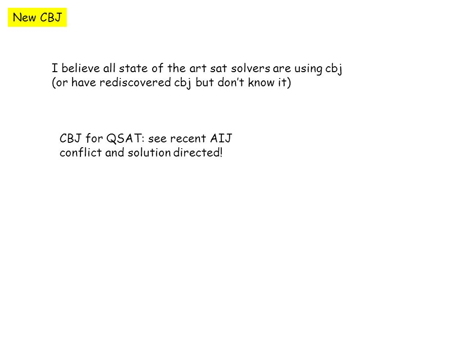 New CBJ I believe all state of the art sat solvers are using cbj (or have rediscovered cbj but dont know it) CBJ for QSAT: see recent AIJ conflict and solution directed!
