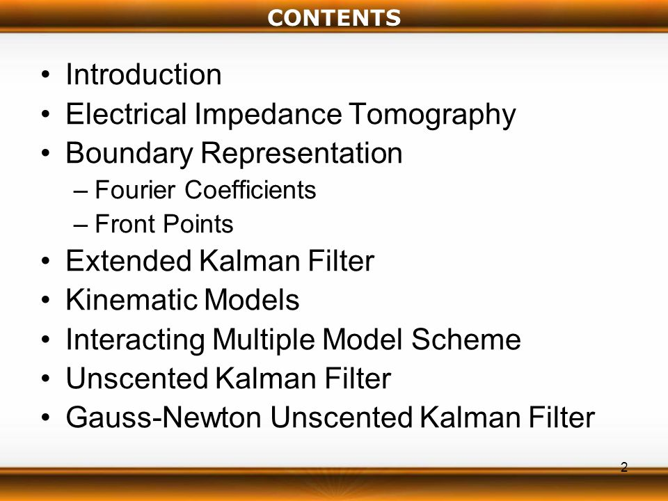 2 CONTENTS Introduction Electrical Impedance Tomography Boundary Representation –Fourier Coefficients –Front Points Extended Kalman Filter Kinematic Models Interacting Multiple Model Scheme Unscented Kalman Filter Gauss-Newton Unscented Kalman Filter