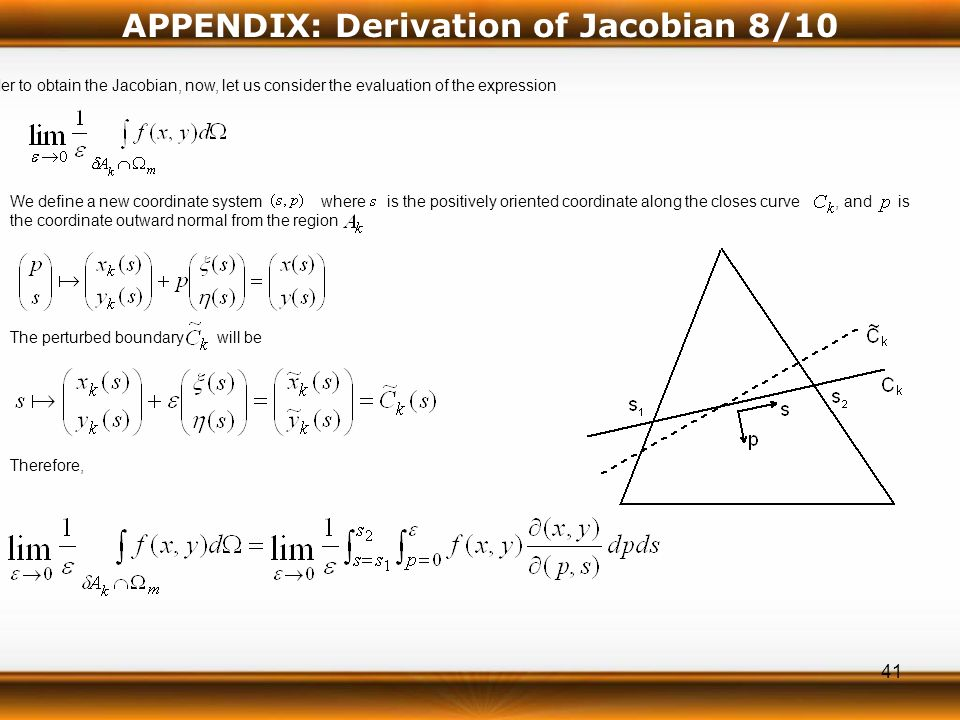 41 In order to obtain the Jacobian, now, let us consider the evaluation of the expression We define a new coordinate system where is the positively oriented coordinate along the closes curve, and is the coordinate outward normal from the region The perturbed boundary will be Therefore, APPENDIX: Derivation of Jacobian 8/10