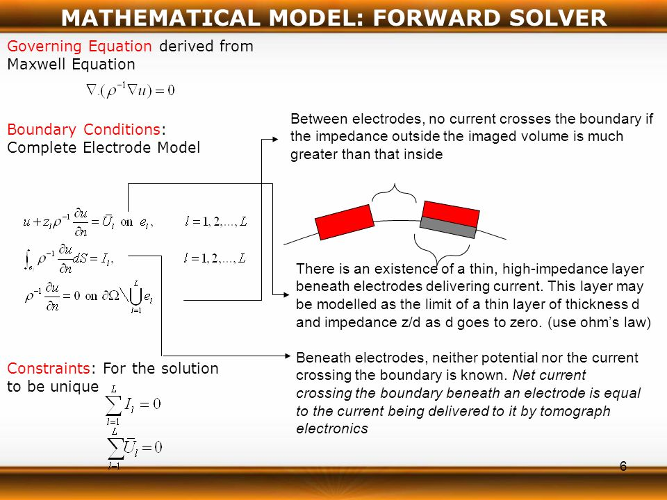 6 Governing Equation derived from Maxwell Equation Boundary Conditions: Complete Electrode Model MATHEMATICAL MODEL: FORWARD SOLVER Between electrodes, no current crosses the boundary if the impedance outside the imaged volume is much greater than that inside There is an existence of a thin, high-impedance layer beneath electrodes delivering current.