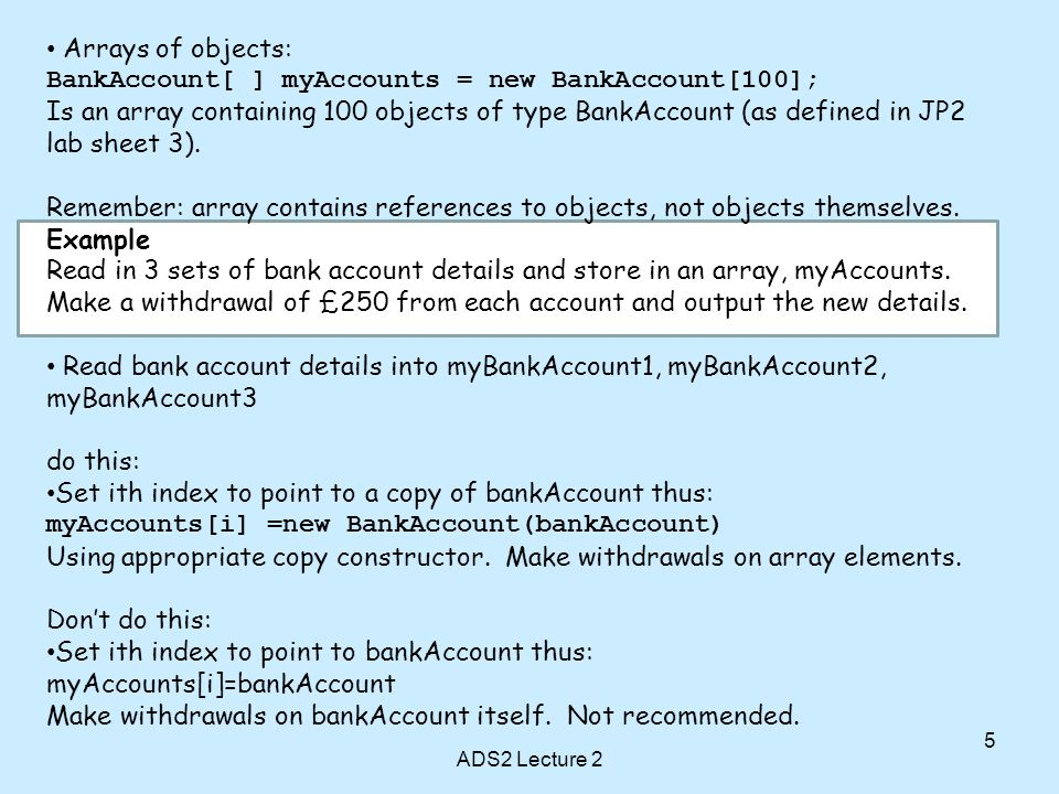 5 Arrays of objects: BankAccount[ ] myAccounts = new BankAccount[100]; Is an array containing 100 objects of type BankAccount (as defined in JP2 lab s