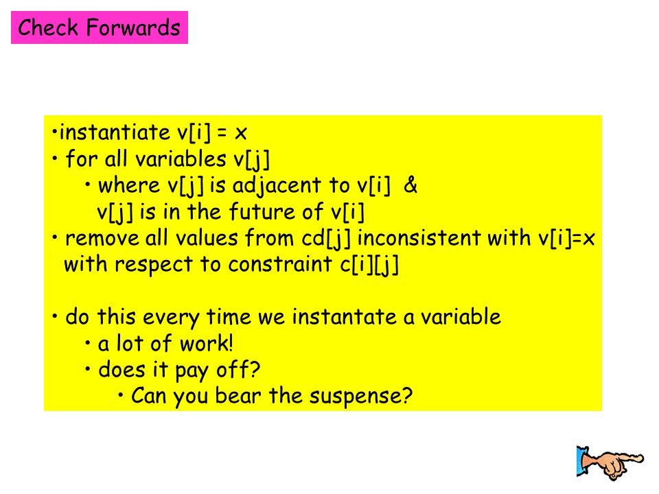 Check Forwards instantiate v[i] = x for all variables v[j] where v[j] is adjacent to v[i] & v[j] is in the future of v[i] remove all values from cd[j] inconsistent with v[i]=x with respect to constraint c[i][j] do this every time we instantate a variable a lot of work.