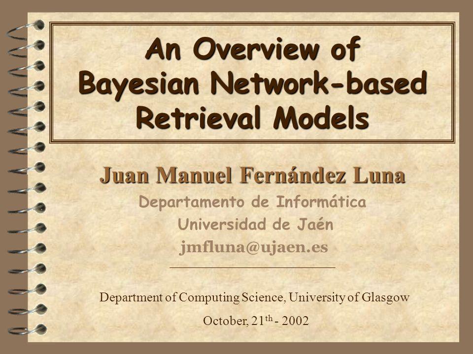 An Overview of Bayesian Network-based Retrieval Models Juan Manuel Fernández Luna Departamento de Informática Universidad de Jaén jmfluna@ujaen.es Department of Computing Science, University of Glasgow October, 21 th - 2002