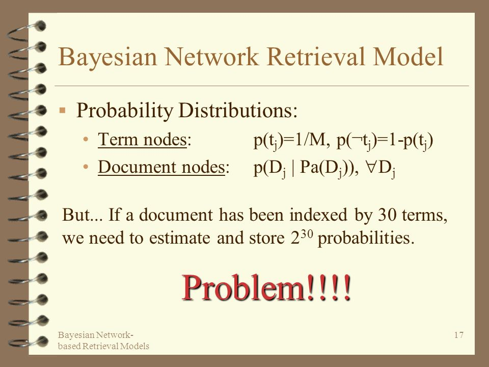 Bayesian Network- based Retrieval Models 17 Bayesian Network Retrieval Model Probability Distributions: Term nodes: p(t j )=1/M, p(¬t j )=1-p(t j ) Do