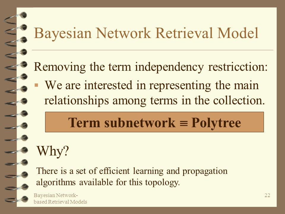 Bayesian Network- based Retrieval Models 22 Bayesian Network Retrieval Model Removing the term independency restricction: We are interested in represe