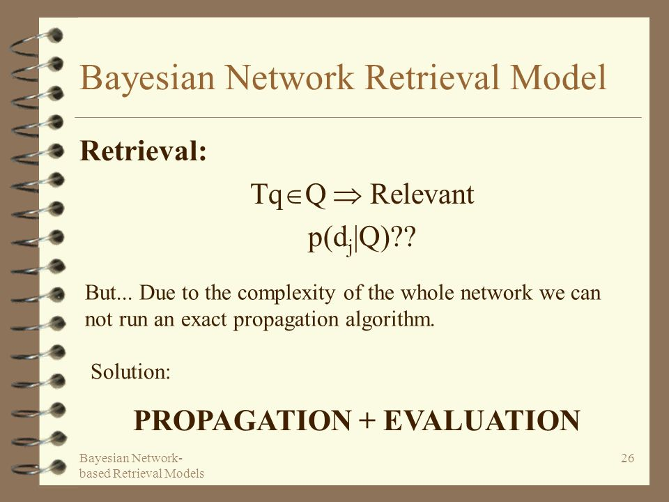 Bayesian Network- based Retrieval Models 26 Bayesian Network Retrieval Model Retrieval: Tq Q Relevant p(d j |Q)?? But... Due to the complexity of the