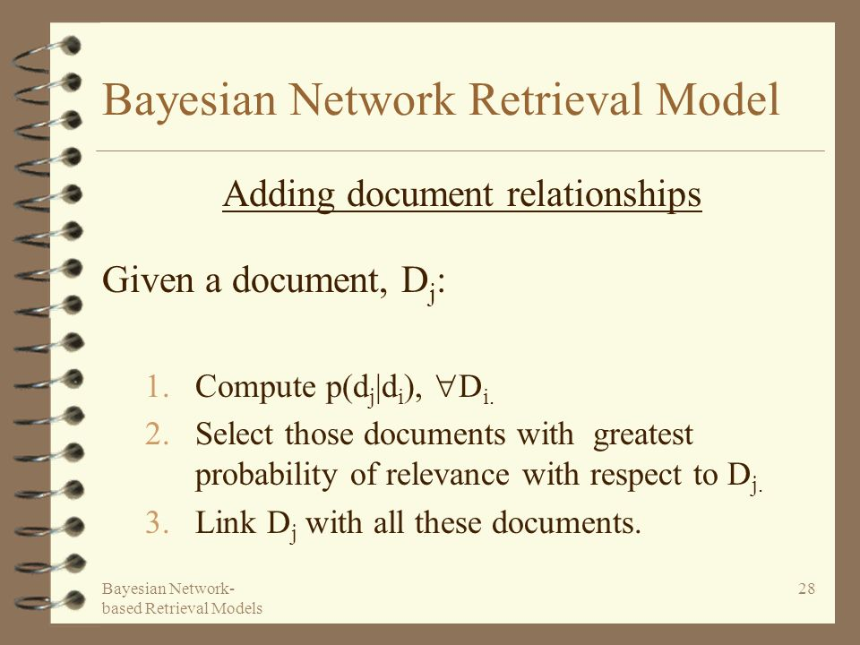 Bayesian Network- based Retrieval Models 28 Bayesian Network Retrieval Model Given a document, D j : 1.Compute p(d j |d i ), D i. 2.Select those docum