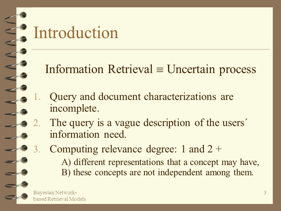 Bayesian Network- based Retrieval Models 3 Introduction 1. Query and document characterizations are incomplete. 2. The query is a vague description of