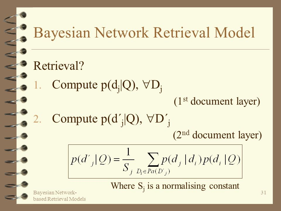 Bayesian Network- based Retrieval Models 31 Bayesian Network Retrieval Model 1. Compute p(d j |Q), D j (1 st document layer) 2. Compute p(d´ j |Q), D´