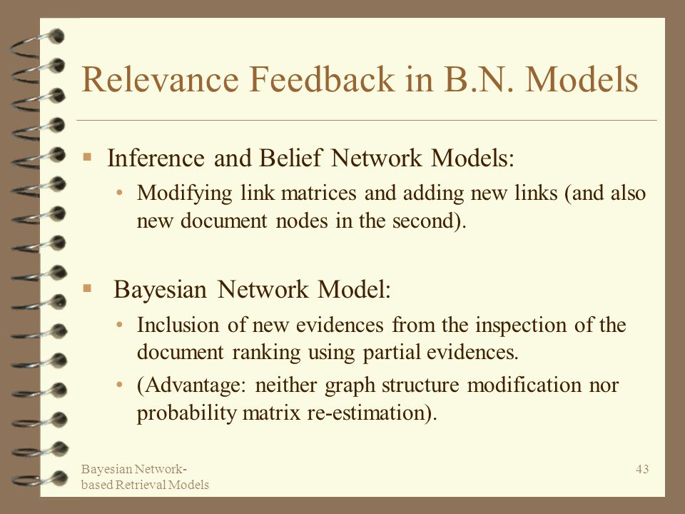 Bayesian Network- based Retrieval Models 43 Relevance Feedback in B.N. Models Inference and Belief Network Models: Modifying link matrices and adding