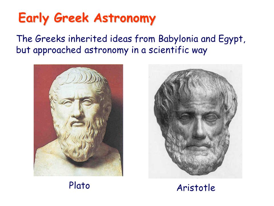 Early Greek Astronomy The Greeks inherited ideas from Babylonia and Egypt, but approached astronomy in a scientific way Plato Aristotle