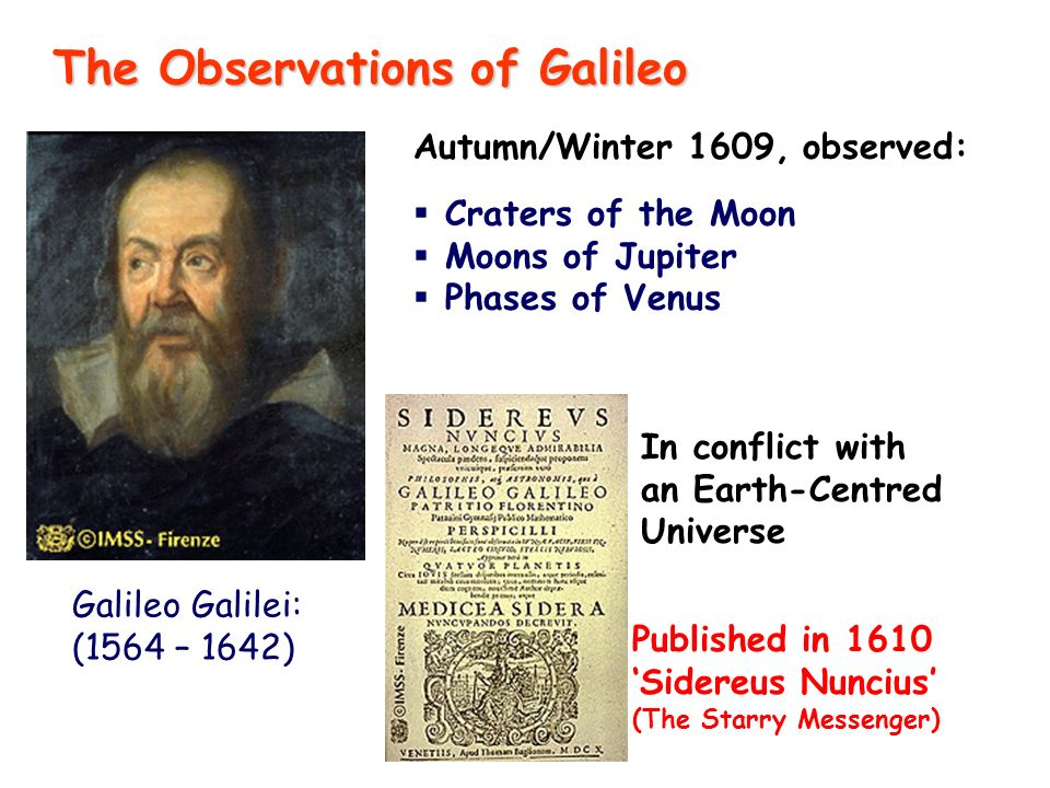 Autumn/Winter 1609, observed: Craters of the Moon Moons of Jupiter Phases of Venus Published in 1610 Sidereus Nuncius (The Starry Messenger) In conflict with an Earth-Centred Universe The Observations of Galileo Galileo Galilei: (1564 – 1642)