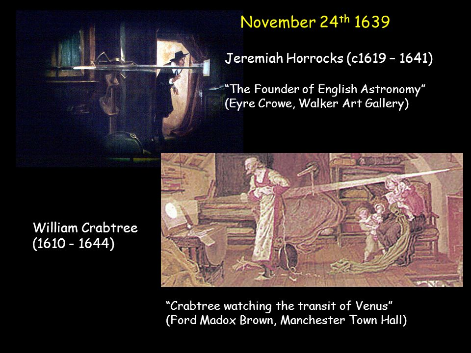 November 24 th 1639 Jeremiah Horrocks (c1619 – 1641) The Founder of English Astronomy (Eyre Crowe, Walker Art Gallery) William Crabtree (1610 - 1644) Crabtree watching the transit of Venus (Ford Madox Brown, Manchester Town Hall)